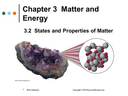 1 Chapter 3 Matter and Energy 3.2 States and Properties of Matter Basic Chemistry Copyright © 2011 Pearson Education, Inc.
