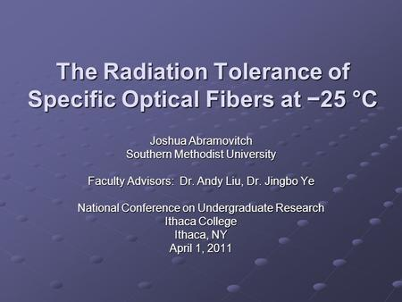 The Radiation Tolerance of Specific Optical Fibers at −25 °C Joshua Abramovitch Southern Methodist University Faculty Advisors: Dr. Andy Liu, Dr. Jingbo.