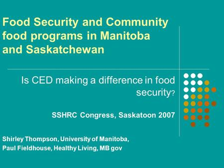 Food Security and Community food programs in Manitoba and Saskatchewan Is CED making a difference in food security ? SSHRC Congress, Saskatoon 2007 Shirley.