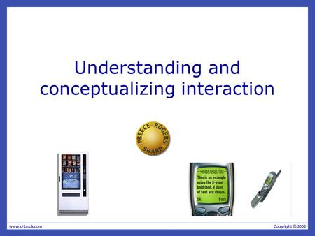 Understanding and conceptualizing interaction. Understanding the problem space –What do you want to create? –What are your assumptions? –Will it achieve.