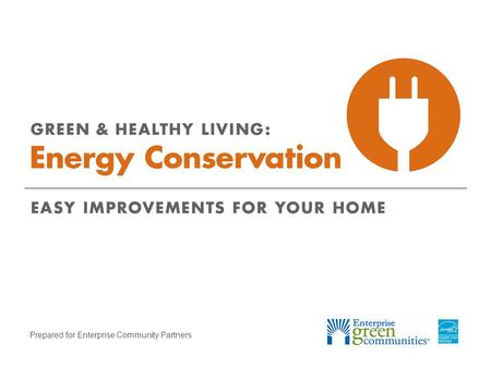 Prepared for Enterprise Community Partners. Enterprise Community Partners | 2GREEN & HEALTHY LIVING: Energy Conservation Why Should You Care about Energy.