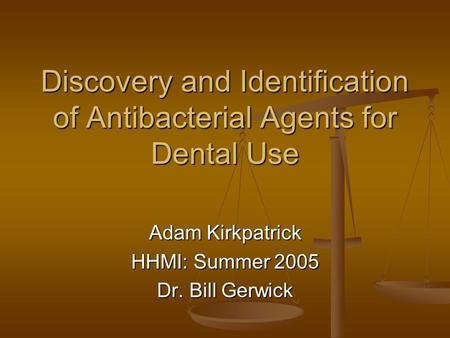Discovery and Identification of Antibacterial Agents for Dental Use Adam Kirkpatrick HHMI: Summer 2005 Dr. Bill Gerwick.