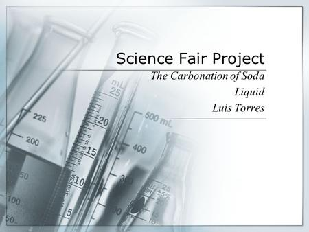 Science Fair Project The Carbonation of Soda Liquid Luis Torres.