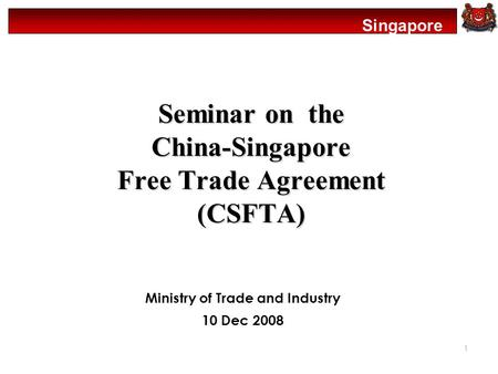 Singapore 1 Seminar on the China-Singapore Free Trade Agreement (CSFTA) Ministry of Trade and Industry 10 Dec 2008.