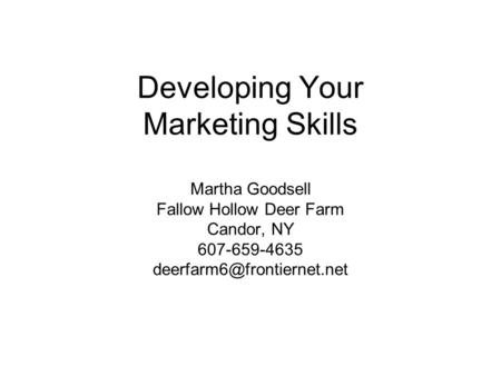 Developing Your Marketing Skills Martha Goodsell Fallow Hollow Deer Farm Candor, NY 607-659-4635