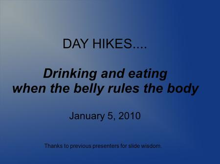 DAY HIKES.... Drinking and eating when the belly rules the body January 5, 2010 Thanks to previous presenters for slide wisdom.