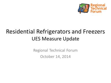 Residential Refrigerators and Freezers UES Measure Update Regional Technical Forum October 14, 2014.