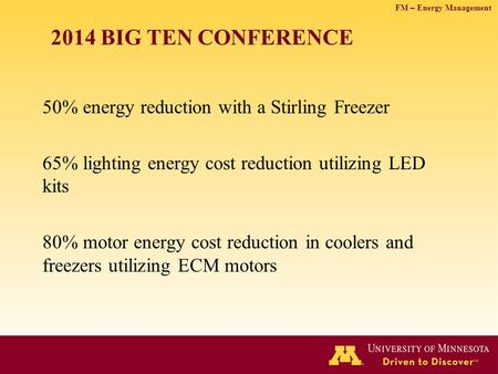 FM – Energy Management 2014 BIG TEN CONFERENCE 50% energy reduction with a Stirling Freezer 65% lighting energy cost reduction utilizing LED kits 80% motor.