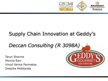 Supply Chain Innovation at Geddy's Deccan Consulting (R 3098A) Tarun Sharma Monica Ravi Vinod Varma Penmetsa Deepika Mokkarala.