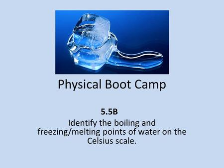 Physical Boot Camp 5.5B Identify the boiling and freezing/melting points of water on the Celsius scale.