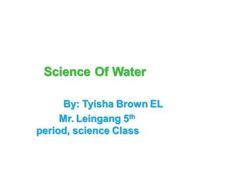 Science Of Water By: Tyisha Brown EL Mr. Leingang 5 th period, science Class.
