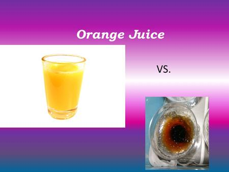 Orange Juice VS.. Purpose: To observe and determine the growth of mold on a glass of no pulp orange juice under various temperatures.