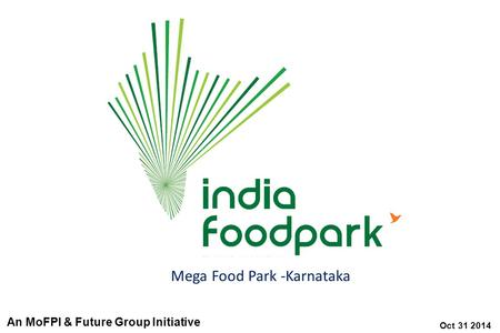 Oct 31 2014 Mega Food Park -Karnataka An MoFPI & Future Group Initiative.
