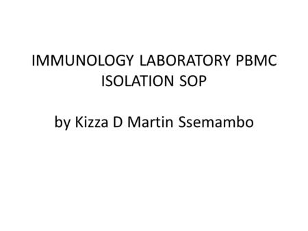 IMMUNOLOGY LABORATORY PBMC ISOLATION SOP by Kizza D Martin Ssemambo.