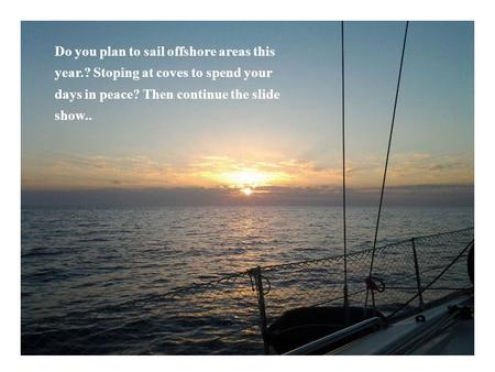 Do you plan to sail offshore areas this year.? Stoping at coves to spend your days in peace? Then continue the slide show..
