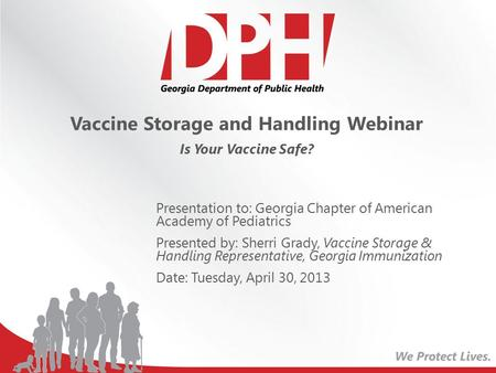 Vaccine Storage and Handling Webinar Is Your Vaccine Safe? Presentation to: Georgia Chapter of American Academy of Pediatrics Presented by: Sherri Grady,
