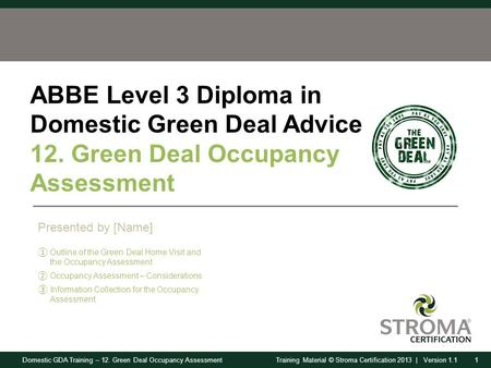Domestic GDA Training – 12. Green Deal Occupancy Assessment1Training Material © Stroma Certification 2013 | Version 1.1 ABBE Level 3 Diploma in Domestic.