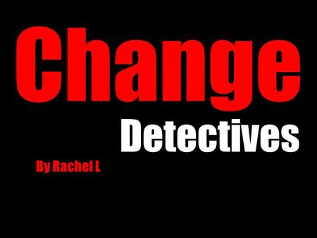 Change Detectives By Rachel L. Words to know Physical Change: a change of appearance Chemical Change: a change in substance Reversible/irreversible: if.