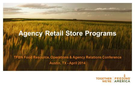 Agency Retail Store Programs TFBN Food Resource, Operations & Agency Relations Conference Austin, TX - April 2014.
