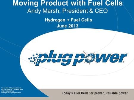 1 1 Moving Product with Fuel Cells Andy Marsh, President & CEO Hydrogen + Fuel Cells June 2013 The content of this presentation is PLUG POWER INC. PROPRIETARY.