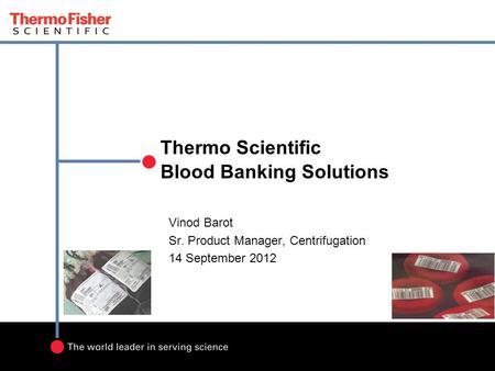 Thermo Scientific Blood Banking Solutions Vinod Barot Sr. Product Manager, Centrifugation 14 September 2012.