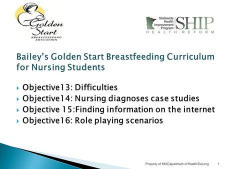 Property of MN Department of Health/DeJong 1 Bailey's Golden Start Breastfeeding Curriculum for Nursing Students  Objective13: Difficulties  Objective14: