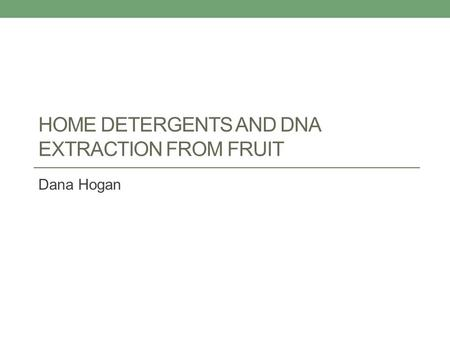 HOME DETERGENTS AND DNA EXTRACTION FROM FRUIT Dana Hogan.