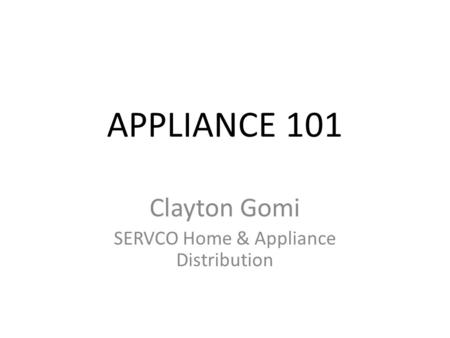 APPLIANCE 101 Clayton Gomi SERVCO Home & Appliance Distribution.