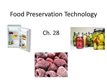 Food Preservation Technology Ch. 28. Objectives: Describe the effect of freezing on foods Identify and describe commercial freezing methods Demonstrate.
