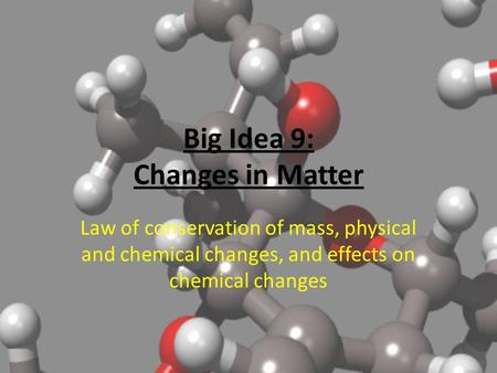 Big Idea 9: Changes in Matter Law of conservation of mass, physical and chemical changes, and effects on chemical changes.