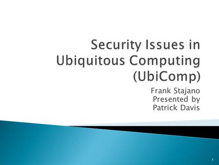 Frank Stajano Presented by Patrick Davis 1.  Ubiquitous Computing ◦ Exact concept inception date is unknown ◦ Basically background computing in life.