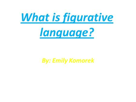 What is figurative language? By: Emily Komorek. DO NOW: Does anyone know what figurative language is? Watch this video to help! video:
