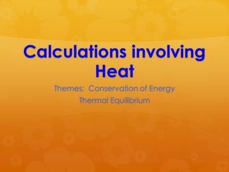 Calculations involving Heat Themes: Conservation of Energy Thermal Equilibrium.