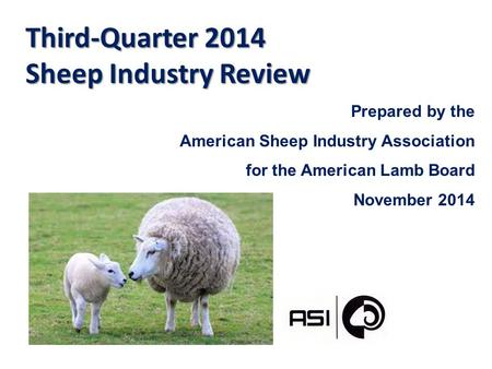 Third-Quarter 2014 Sheep Industry Review Prepared by the American Sheep Industry Association for the American Lamb Board November 2014.