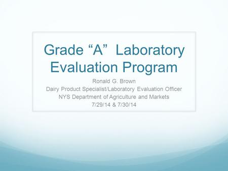 "Grade ""A"" Laboratory Evaluation Program Ronald G. Brown Dairy Product Specialist/Laboratory Evaluation Officer NYS Department of Agriculture and Markets."