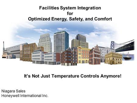 It's Not Just Temperature Controls Anymore! Niagara Sales Honeywell International Inc. Facilities System Integration for Optimized Energy, Safety, and.