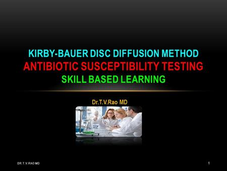 Dr.T.V.Rao MD KIRBY-BAUER DISC DIFFUSION METHOD ANTIBIOTIC SUSCEPTIBILITY TESTING SKILL BASED LEARNING DR.T.V.RAO MD 1.