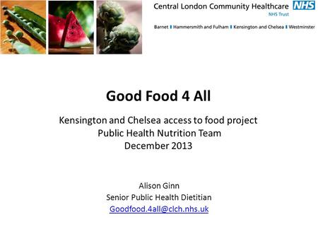 Good Food 4 All Kensington and Chelsea access to food project Public Health Nutrition Team December 2013 Alison Ginn Senior Public Health Dietitian