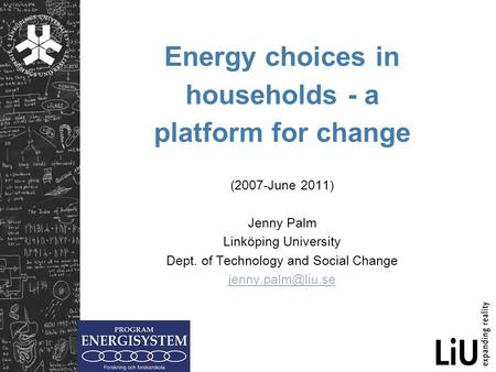 Energy choices in households - a platform for change (2007-June 2011) Jenny Palm Linköping University Dept. of Technology and Social Change