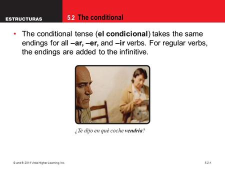 5.2 The conditional © and ® 2011 Vista Higher Learning, Inc.5.2-1 The conditional tense (el condicional) takes the same endings for all –ar, –er, and –ir.