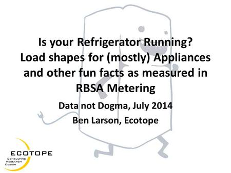 Is your Refrigerator Running? Load shapes for (mostly) Appliances and other fun facts as measured in RBSA Metering Data not Dogma, July 2014 Ben Larson,