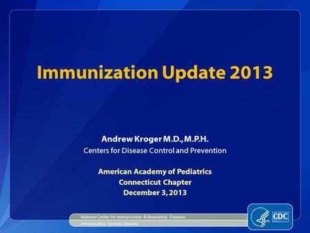 Immunization Update 2013 Andrew Kroger M.D., M.P.H. Centers for Disease Control and Prevention American Academy of Pediatrics Connecticut Chapter December.