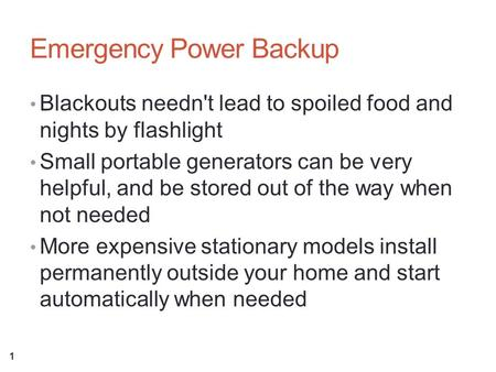Emergency Power Backup Blackouts needn't lead to spoiled food and nights by flashlight Small portable generators can be very helpful, and be stored out.