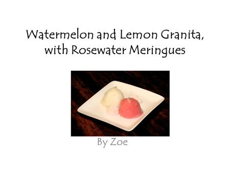 Watermelon and Lemon Granita, with Rosewater Meringues By Zoe.