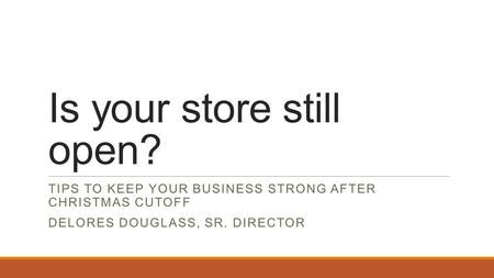 Is your store still open? TIPS TO KEEP YOUR BUSINESS STRONG AFTER CHRISTMAS CUTOFF DELORES DOUGLASS, SR. DIRECTOR.