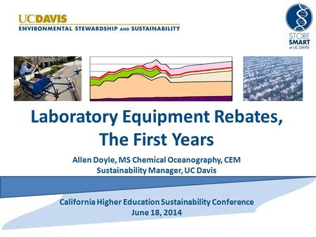 Laboratory Equipment Rebates, The First Years Allen Doyle, MS Chemical Oceanography, CEM Sustainability Manager, UC Davis California Higher Education Sustainability.