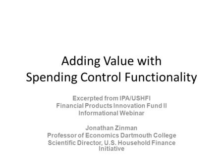 Adding Value with Spending Control Functionality Excerpted from IPA/USHFI Financial Products Innovation Fund II Informational Webinar Jonathan Zinman Professor.