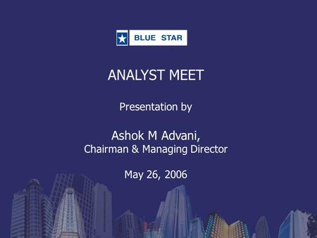 ANALYST MEET Presentation by Ashok M Advani, Chairman & Managing Director May 26, 2006.