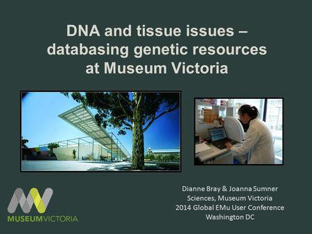 DNA and tissue issues – databasing genetic resources at Museum Victoria Dianne Bray & Joanna Sumner Sciences, Museum Victoria 2014 Global EMu User Conference.