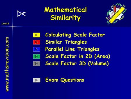 Level 4 Mathematical Similarity www.mathsrevision.com Calculating Scale Factor Similar Triangles Parallel Line Triangles Scale Factor in 2D (Area) Scale.